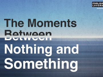 The Moments Between Nothing and Something